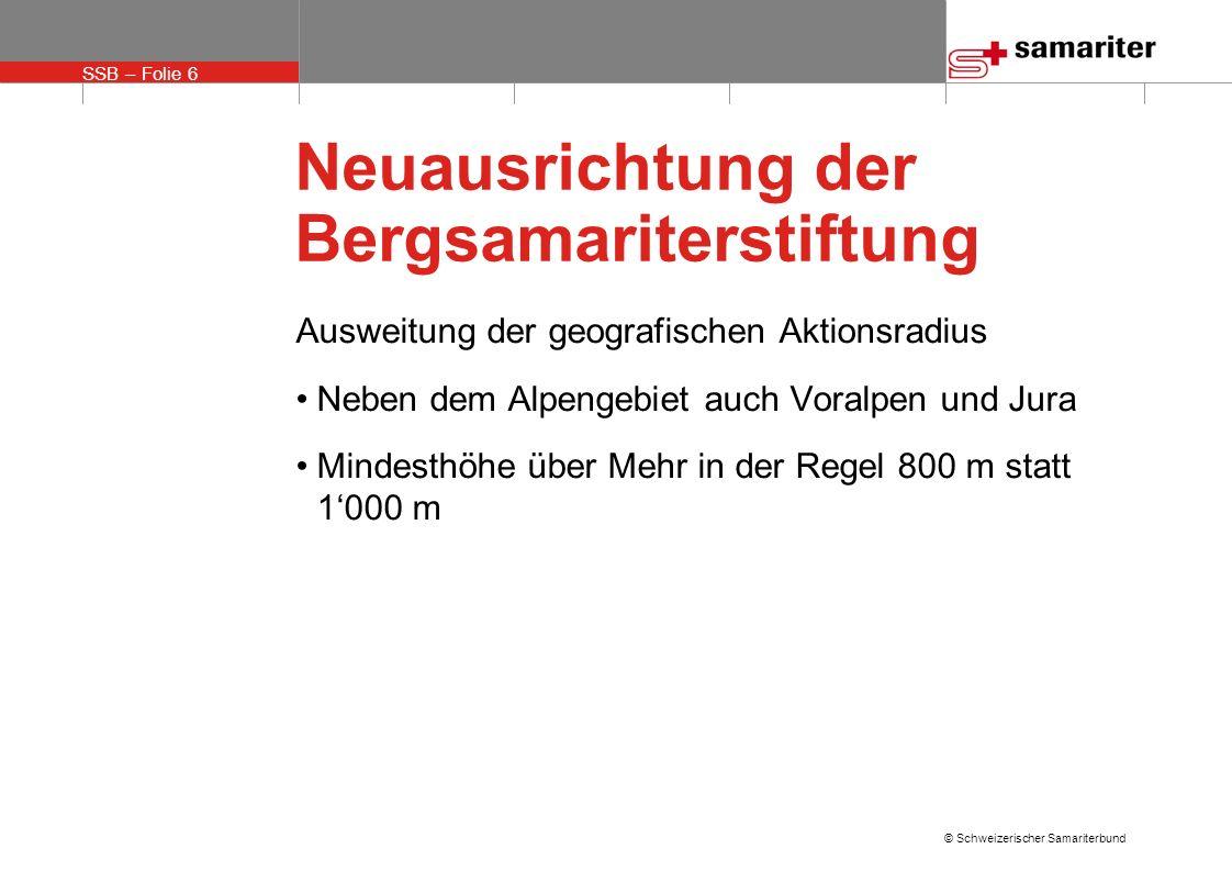 SSB – Folie 6 © Schweizerischer Samariterbund Neuausrichtung der Bergsamariterstiftung Ausweitung der geografischen Aktionsradius Neben dem Alpengebiet auch Voralpen und Jura Mindesthöhe über Mehr in der Regel 800 m statt 1000 m