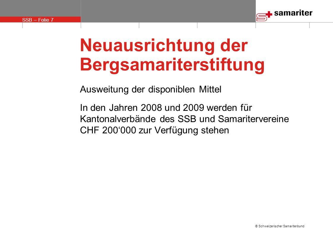SSB – Folie 7 © Schweizerischer Samariterbund Neuausrichtung der Bergsamariterstiftung Ausweitung der disponiblen Mittel In den Jahren 2008 und 2009 werden für Kantonalverbände des SSB und Samaritervereine CHF 200000 zur Verfügung stehen