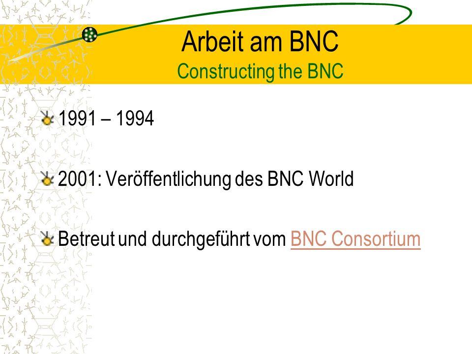 Arbeit am BNC Constructing the BNC 1991 – 1994 2001: Veröffentlichung des BNC World Betreut und durchgeführt vom BNC ConsortiumBNC Consortium