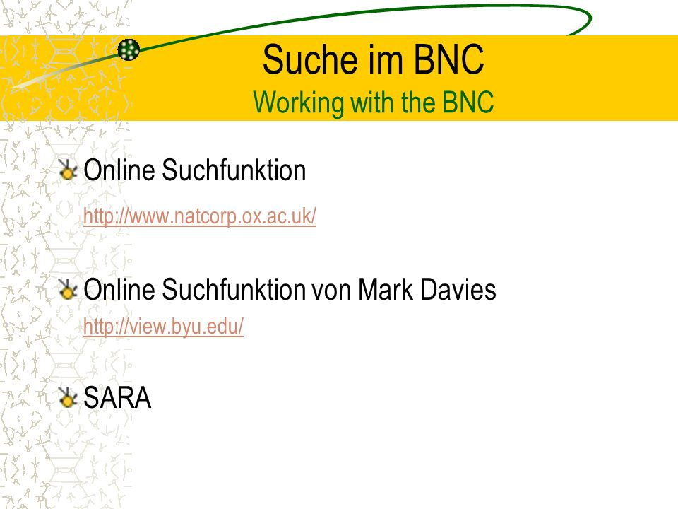 Suche im BNC Working with the BNC Online Suchfunktion http://www.natcorp.ox.ac.uk/ Online Suchfunktion von Mark Davies http://view.byu.edu/ SARA