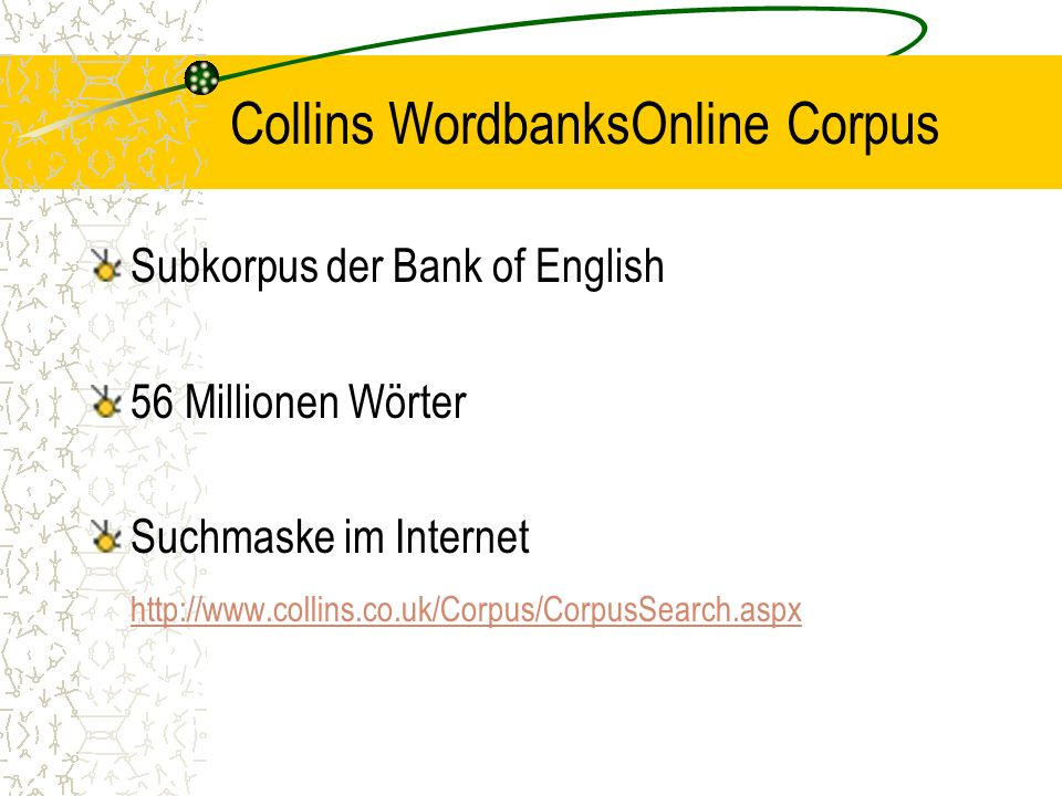 Collins WordbanksOnline Corpus Subkorpus der Bank of English 56 Millionen Wörter Suchmaske im Internet http://www.collins.co.uk/Corpus/CorpusSearch.aspx