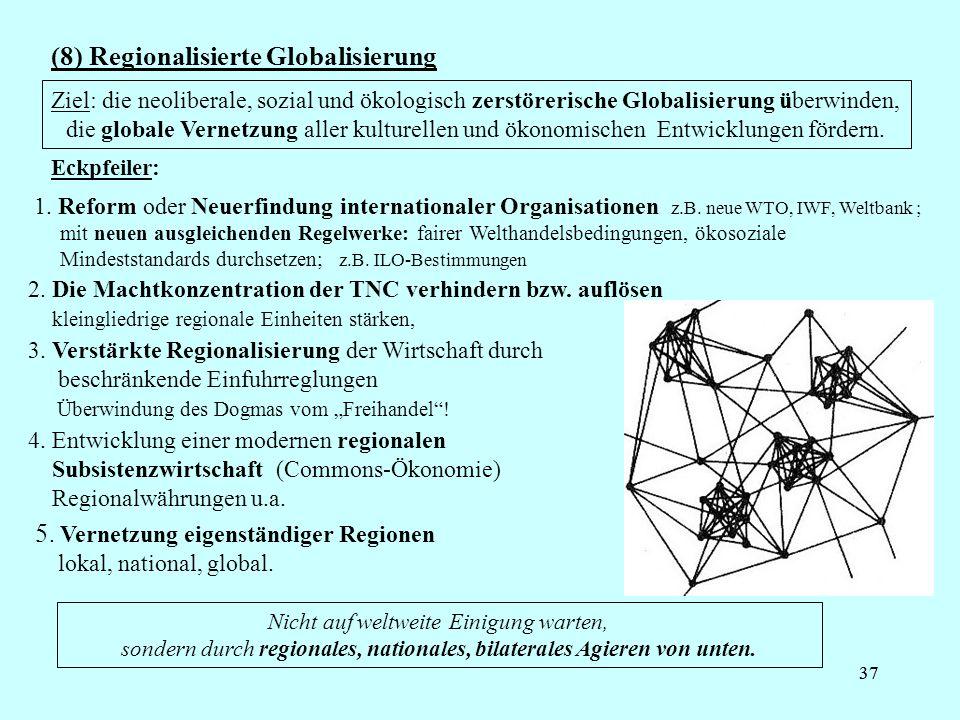 37 (8) Regionalisierte Globalisierung Nicht auf weltweite Einigung warten, sondern durch regionales, nationales, bilaterales Agieren von unten.