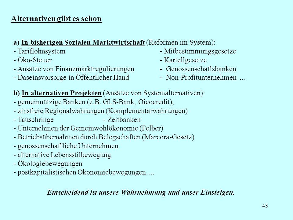 43 Alternativen gibt es schon a) In bisherigen Sozialen Marktwirtschaft (Reformen im System): - Tariflohnsystem - Mitbestimmungsgesetze - Öko-Steuer - Kartellgesetze - Ansätze von Finanzmarktregulierungen - Genossenschaftsbanken - Daseinsvorsorge in Öffentlicher Hand - Non-Profitunternehmen...