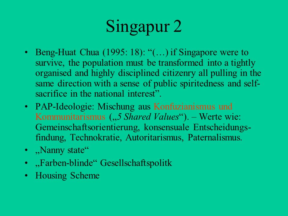 Singapur 2 Beng-Huat Chua (1995: 18): (…) if Singapore were to survive, the population must be transformed into a tightly organised and highly discipl