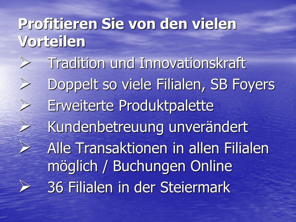 Profitieren Sie von den vielen Vorteilen Tradition und Innovationskraft Tradition und Innovationskraft Doppelt so viele Filialen, SB Foyers Doppelt so viele Filialen, SB Foyers Erweiterte Produktpalette Erweiterte Produktpalette Kundenbetreuung unverändert Kundenbetreuung unverändert Alle Transaktionen in allen Filialen möglich / Buchungen Online Alle Transaktionen in allen Filialen möglich / Buchungen Online 36 Filialen in der Steiermark 36 Filialen in der Steiermark