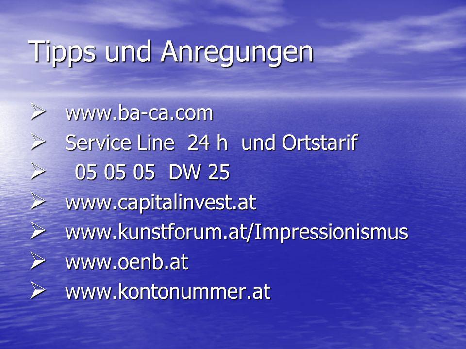 Tipps und Anregungen www.ba-ca.com www.ba-ca.com Service Line 24 h und Ortstarif Service Line 24 h und Ortstarif 05 05 05 DW 25 05 05 05 DW 25 www.capitalinvest.at www.capitalinvest.at www.kunstforum.at/Impressionismus www.kunstforum.at/Impressionismus www.oenb.at www.oenb.at www.kontonummer.at www.kontonummer.at