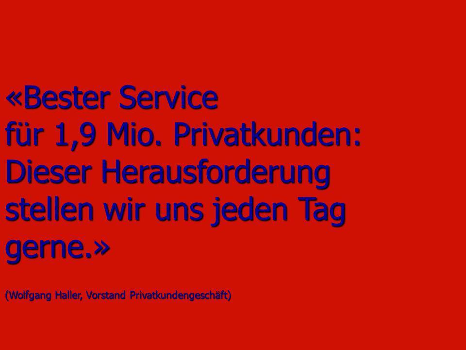 «Bester Service für 1,9 Mio. Privatkunden: Dieser Herausforderung stellen wir uns jeden Tag gerne.» (Wolfgang Haller, Vorstand Privatkundengeschäft)