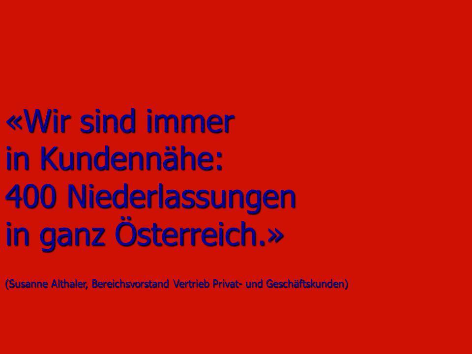 «Wir sind immer in Kundennähe: 400 Niederlassungen in ganz Österreich.» (Susanne Althaler, Bereichsvorstand Vertrieb Privat- und Geschäftskunden)