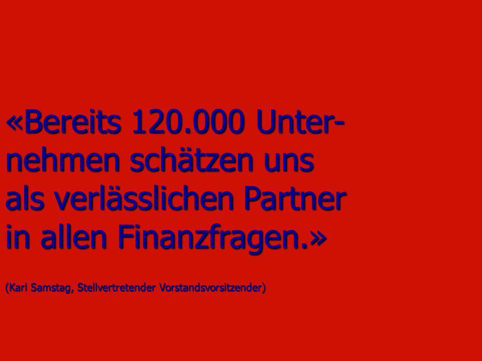 «Bereits 120.000 Unter- nehmen schätzen uns als verlässlichen Partner in allen Finanzfragen.» (Karl Samstag, Stellvertretender Vorstandsvorsitzender)