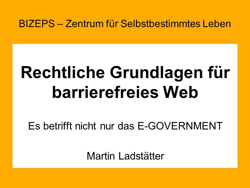 Rechtliche Grundlagen für barrierefreies Web Es betrifft nicht nur das E-GOVERNMENT Martin Ladstätter BIZEPS – Zentrum für Selbstbestimmtes Leben