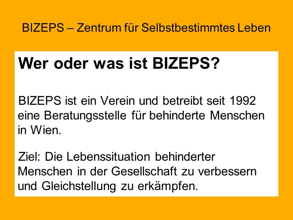 Wer oder was ist BIZEPS? BIZEPS ist ein Verein und betreibt seit 1992 eine Beratungsstelle für behinderte Menschen in Wien. Ziel: Die Lebenssituation