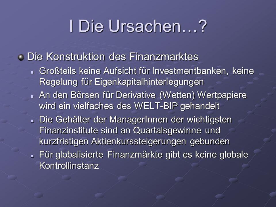 I Die Ursachen…? Die Konstruktion des Finanzmarktes Großteils keine Aufsicht für Investmentbanken, keine Regelung für Eigenkapitalhinterlegungen Großt