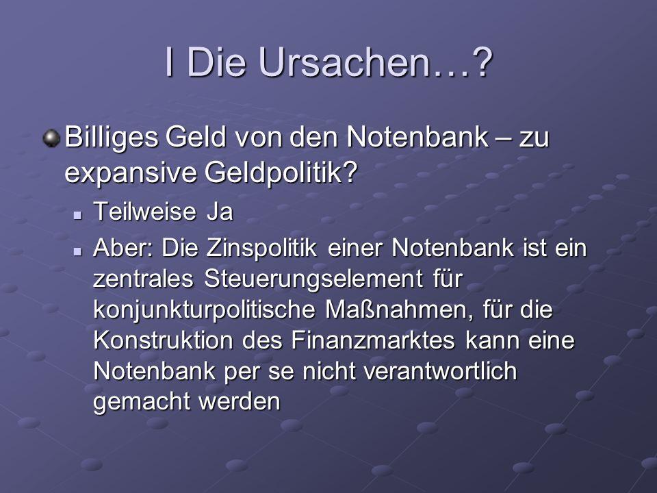 I Die Ursachen…? Billiges Geld von den Notenbank – zu expansive Geldpolitik? Teilweise Ja Teilweise Ja Aber: Die Zinspolitik einer Notenbank ist ein z