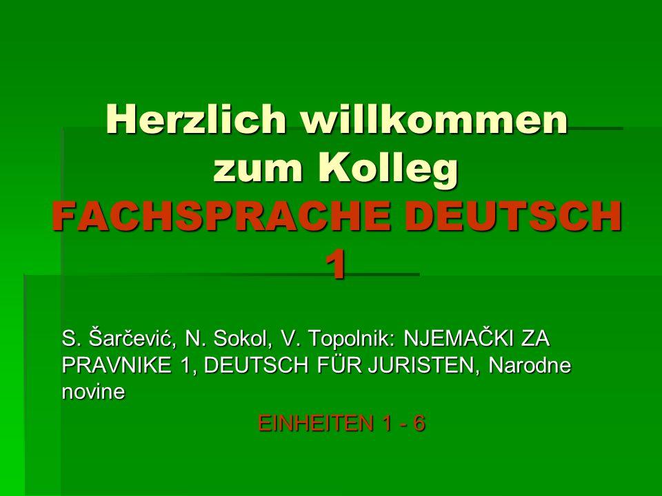 Herzlich willkommen zum Kolleg FACHSPRACHE DEUTSCH 1 S. Šarčević, N. Sokol, V. Topolnik: NJEMAČKI ZA PRAVNIKE 1, DEUTSCH FÜR JURISTEN, Narodne novine