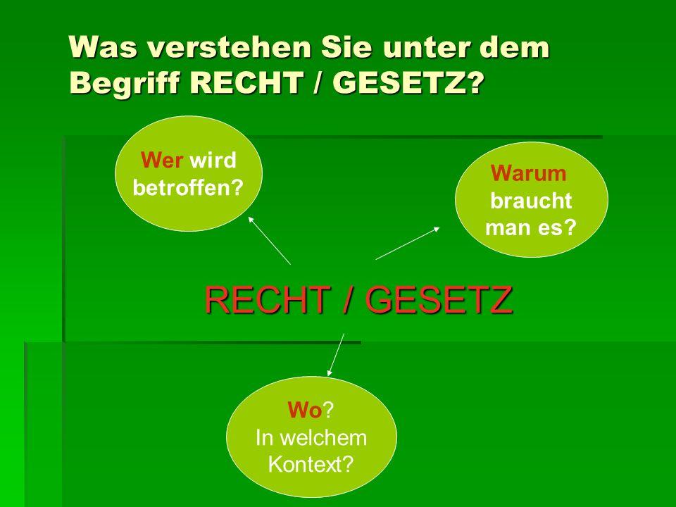 Was verstehen Sie unter dem Begriff RECHT / GESETZ? RECHT / GESETZ Warum braucht man es? Wer wird betroffen? Wo? In welchem Kontext?