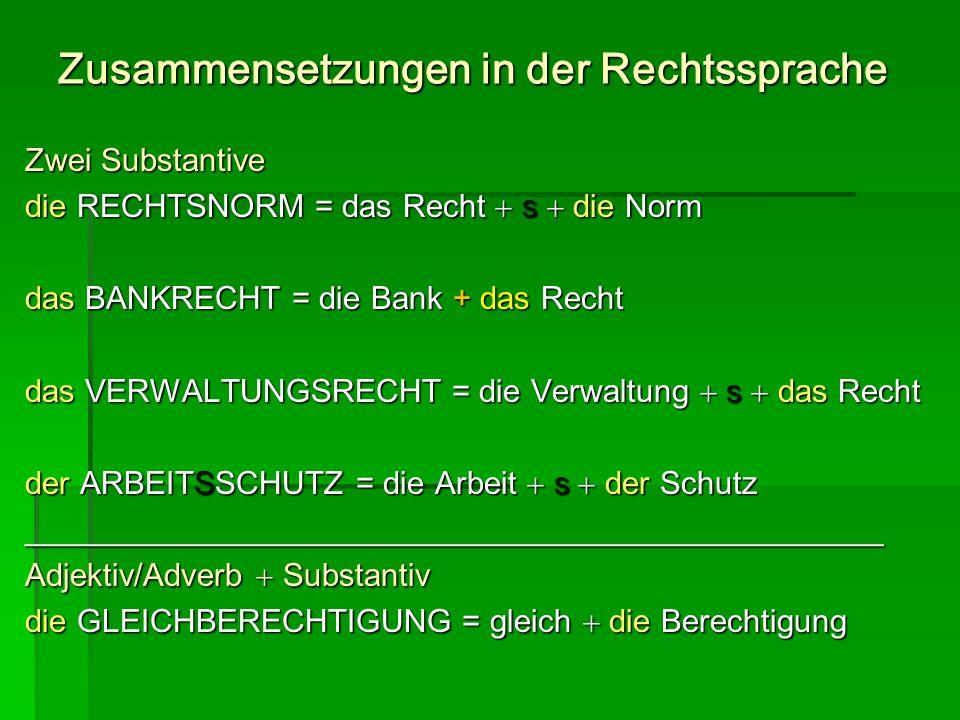 Zusammensetzungen in der Rechtssprache Zwei Substantive die RECHTSNORM = das Recht s die Norm das BANKRECHT = die Bank + das Recht das VERWALTUNGSRECH