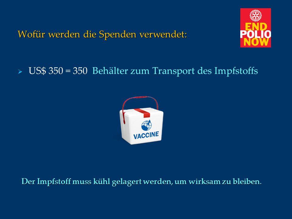 Wofür werden die Spenden verwendet: US$ 350 = 350 Behälter zum Transport des Impfstoffs Der Impfstoff muss kühl gelagert werden, um wirksam zu bleiben