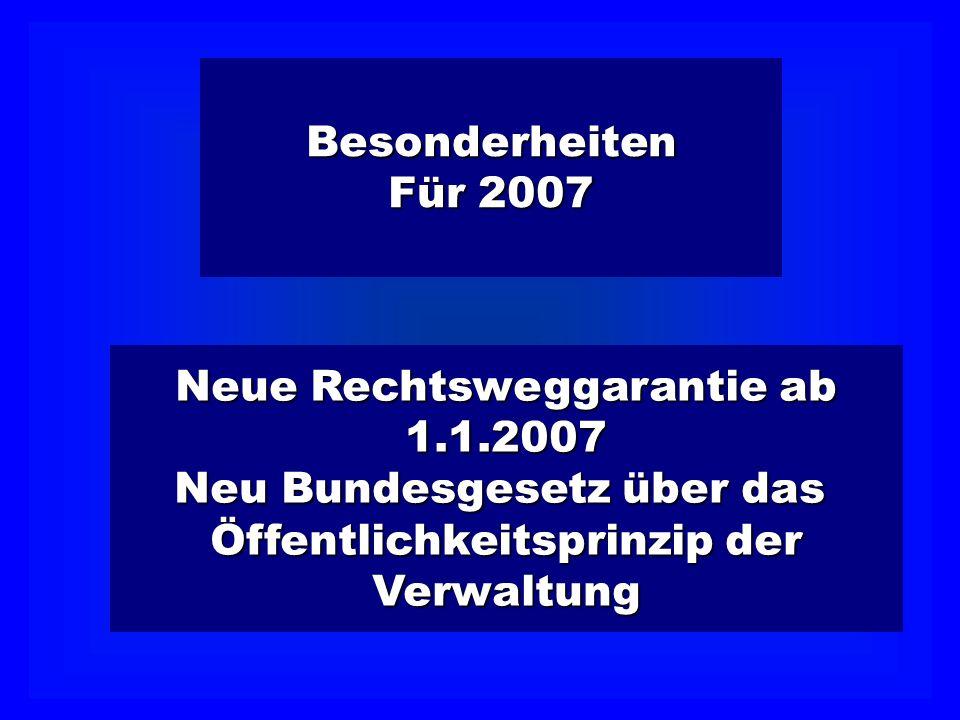 Besonderheiten Für 2007 Neue Rechtsweggarantie ab 1.1.2007 Neu Bundesgesetz über das Öffentlichkeitsprinzip der Verwaltung