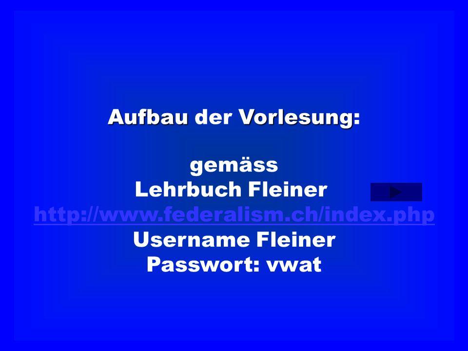 AufbauVorlesung Aufbau der Vorlesung: gemäss Lehrbuch Fleiner http://www.federalism.ch/index.php Username Fleiner Passwort: vwat