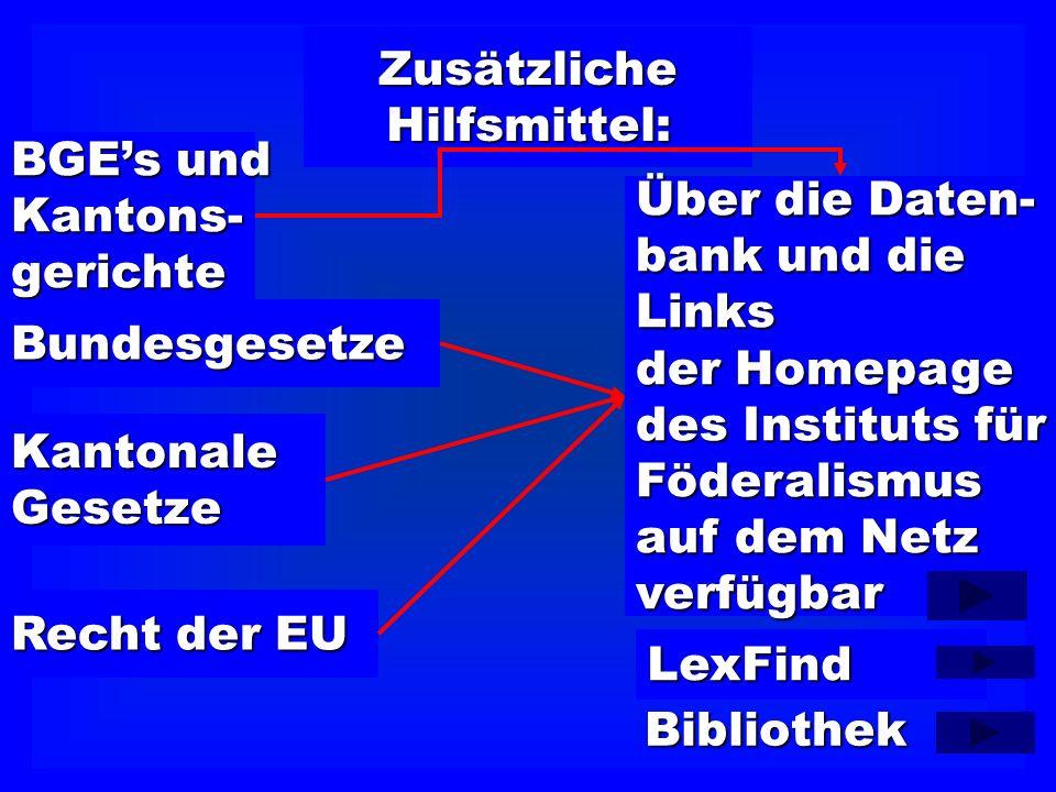 ZusätzlicheHilfsmittel: BGEs und Kantons-gerichte Bundesgesetze KantonaleGesetze Recht der EU Über die Daten- bank und die Links der Homepage des Instituts für Föderalismus auf dem Netz verfügbar LexFind Bibliothek
