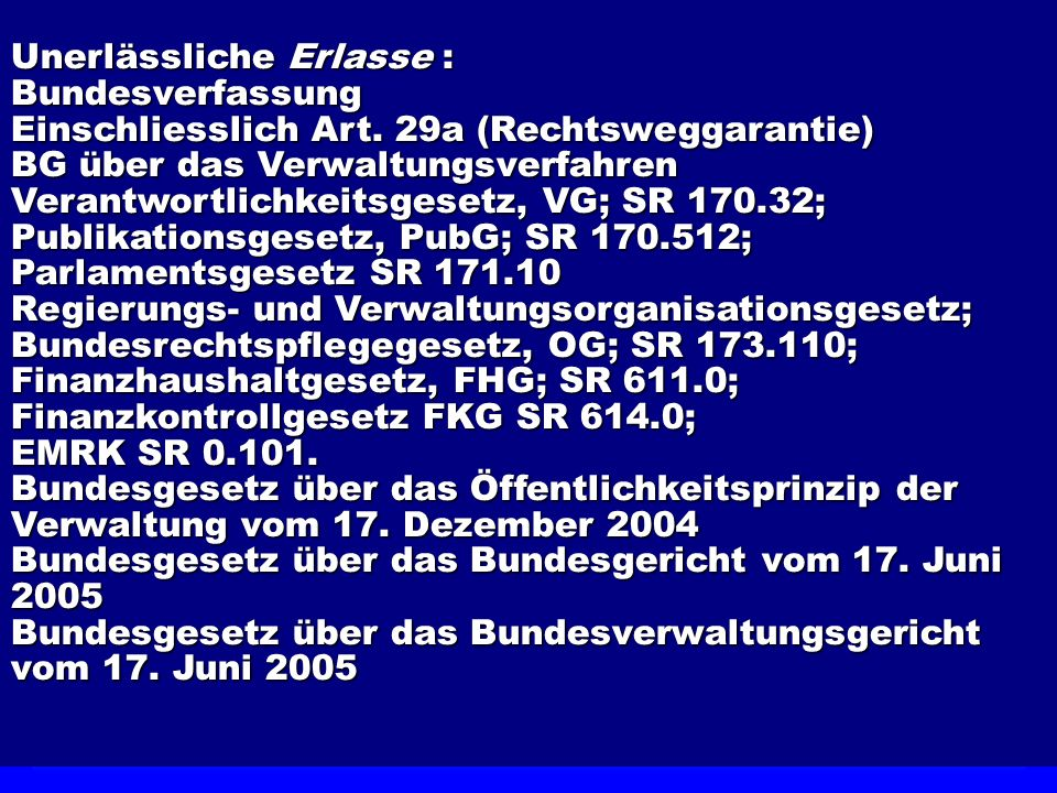 Unerlässliche Erlasse : Bundesverfassung Einschliesslich Art. 29a (Rechtsweggarantie) BG über das Verwaltungsverfahren Verantwortlichkeitsgesetz, VG;