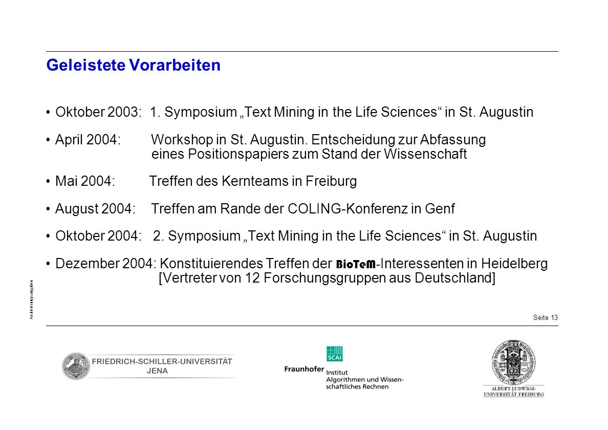 Seite 13 Archivierungsangaben Geleistete Vorarbeiten Oktober 2003: 1. Symposium Text Mining in the Life Sciences in St. Augustin April 2004: Workshop