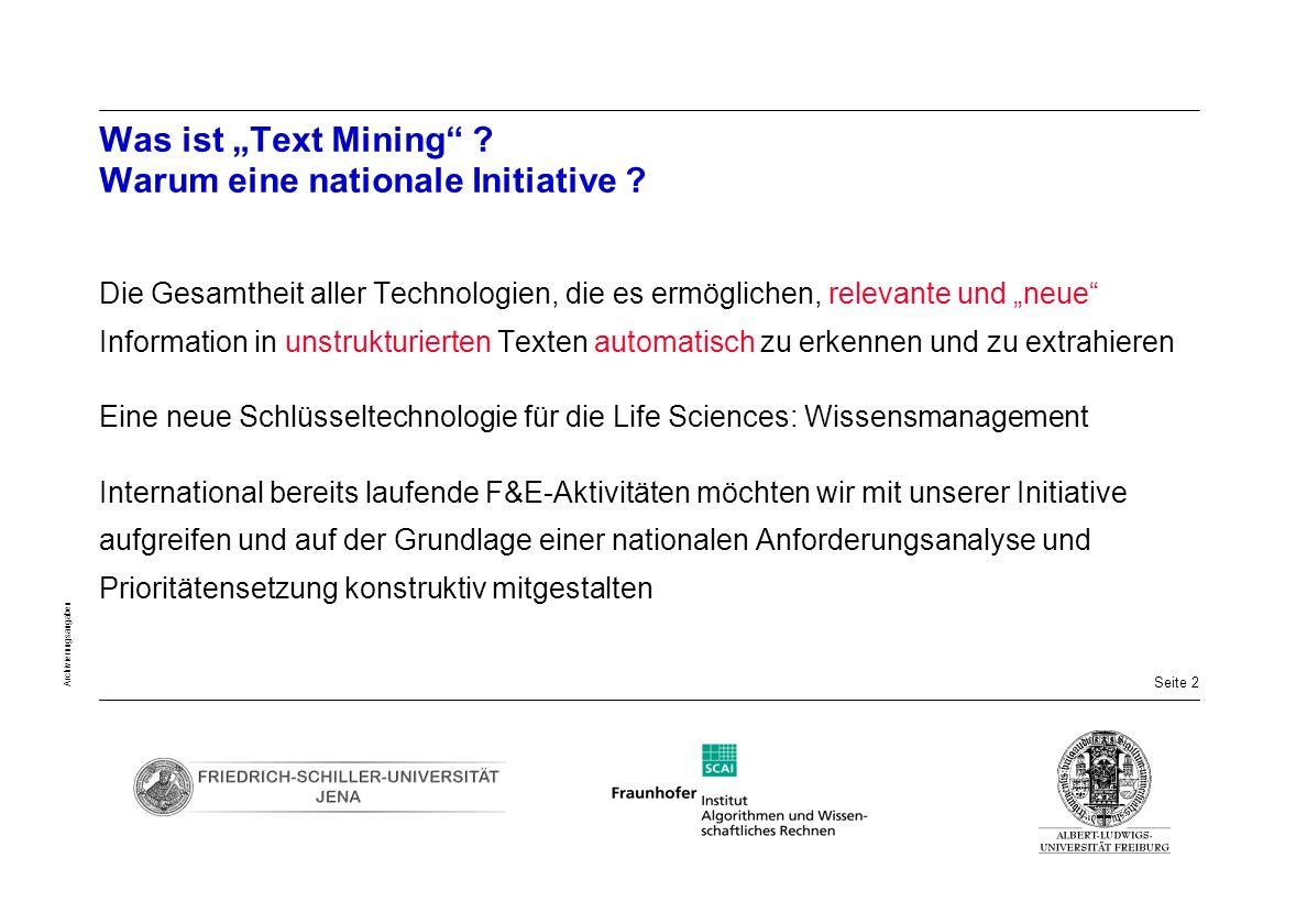 Seite 43 Archivierungsangaben Förderbedarf für die Pilotphase (2 Jahre) des Deutschen Virtuellen Zentrums für Text Mining ( BioTeM ) 2 + 2 + 2 Wissenschaftlerstellen für J / BN / FR + 1 Koordinationsstelle (J) Hilfskräfte Training / Reisen / Workshops / Web-Präsenz Eigenleistungen: ergänzende Stellen (Expertise im Kontext der einzelnen Forschungsgruppen) Hardware Organisations-Infrastruktur