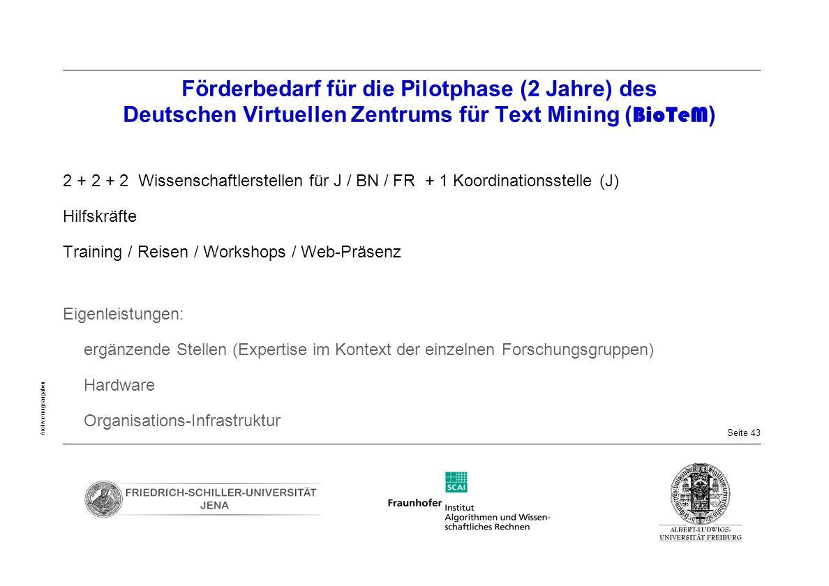 Seite 43 Archivierungsangaben Förderbedarf für die Pilotphase (2 Jahre) des Deutschen Virtuellen Zentrums für Text Mining ( BioTeM ) 2 + 2 + 2 Wissens