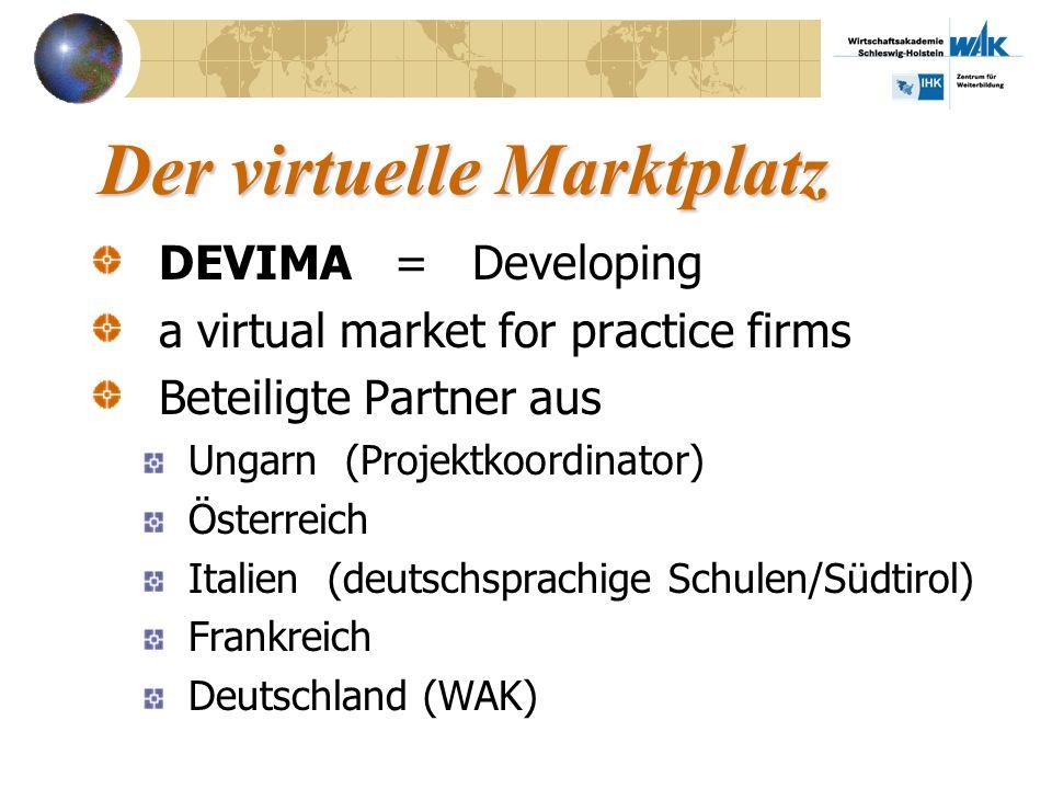 Der virtuelle Marktplatz DEVIMA = Developing a virtual market for practice firms Beteiligte Partner aus Ungarn (Projektkoordinator) Österreich Italien (deutschsprachige Schulen/Südtirol) Frankreich Deutschland (WAK)