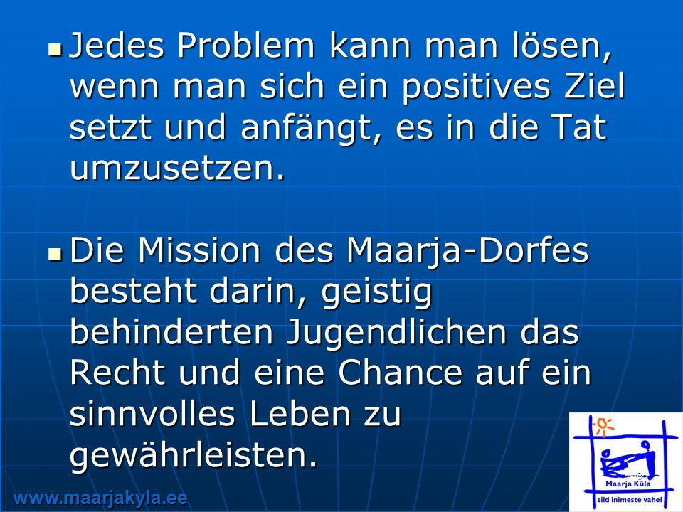 www.maarjakyla.ee 3 Jedes Problem kann man lösen, wenn man sich ein positives Ziel setzt und anfängt, es in die Tat umzusetzen.