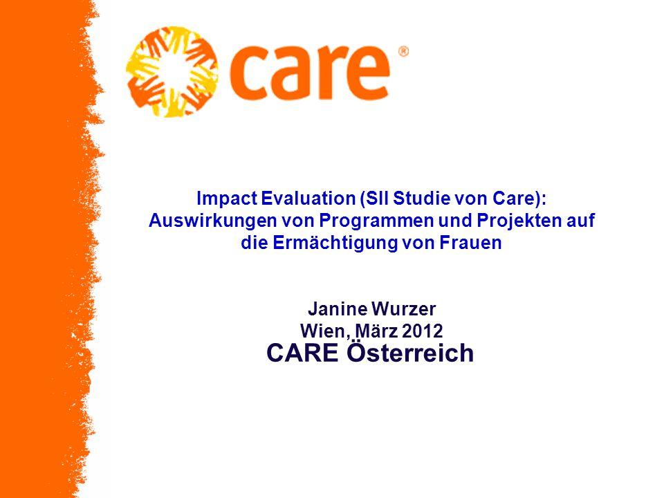 Impact Evaluation (SII Studie von Care): Auswirkungen von Programmen und Projekten auf die Ermächtigung von Frauen Janine Wurzer Wien, März 2012 CARE Österreich