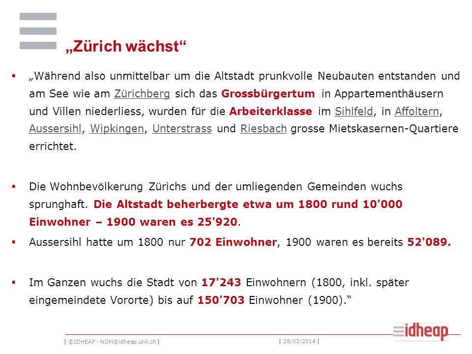 | ©IDHEAP - NOM@idheap.unil.ch | | 28/03/2014 | Zürich wächst Während also unmittelbar um die Altstadt prunkvolle Neubauten entstanden und am See wie am Zürichberg sich das Grossbürgertum in Appartementhäusern und Villen niederliess, wurden für die Arbeiterklasse im Sihlfeld, in Affoltern, Aussersihl, Wipkingen, Unterstrass und Riesbach grosse Mietskasernen-Quartiere errichtet.ZürichbergSihlfeldAffoltern AussersihlWipkingenUnterstrassRiesbach Die Wohnbevölkerung Zürichs und der umliegenden Gemeinden wuchs sprunghaft.