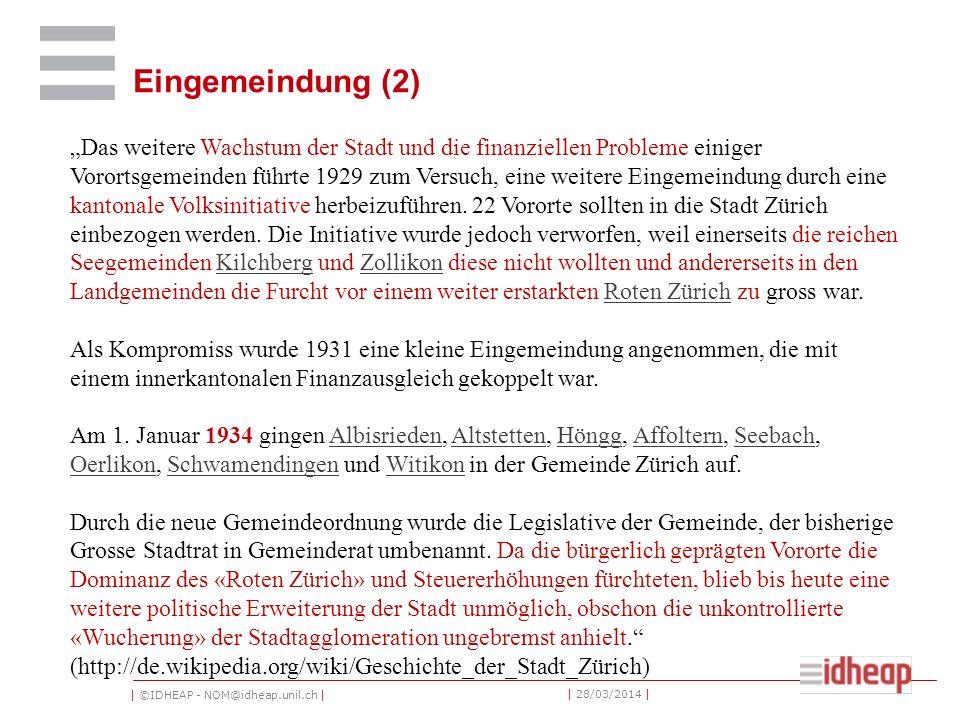 | ©IDHEAP - NOM@idheap.unil.ch | | 28/03/2014 | Eingemeindung (2) Das weitere Wachstum der Stadt und die finanziellen Probleme einiger Vorortsgemeinden führte 1929 zum Versuch, eine weitere Eingemeindung durch eine kantonale Volksinitiative herbeizuführen.