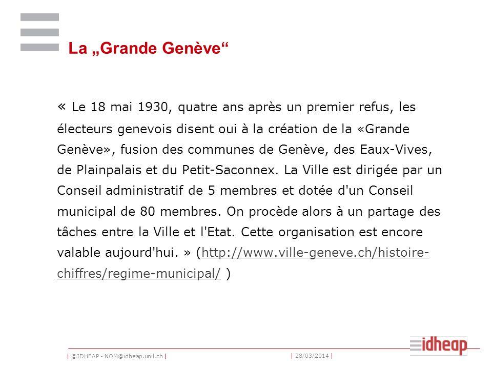 | ©IDHEAP - NOM@idheap.unil.ch | | 28/03/2014 | La Grande Genève « Le 18 mai 1930, quatre ans après un premier refus, les électeurs genevois disent oui à la création de la «Grande Genève», fusion des communes de Genève, des Eaux-Vives, de Plainpalais et du Petit-Saconnex.
