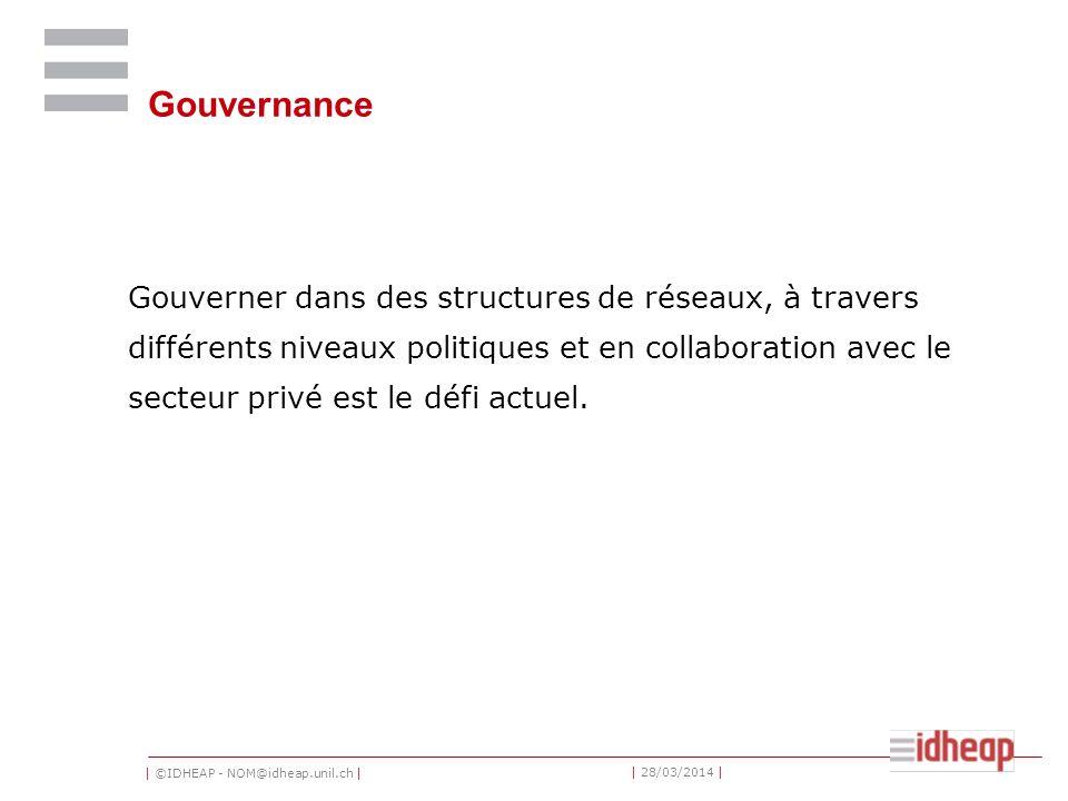 | ©IDHEAP - NOM@idheap.unil.ch | | 28/03/2014 | Gouvernance Gouverner dans des structures de réseaux, à travers différents niveaux politiques et en collaboration avec le secteur privé est le défi actuel.