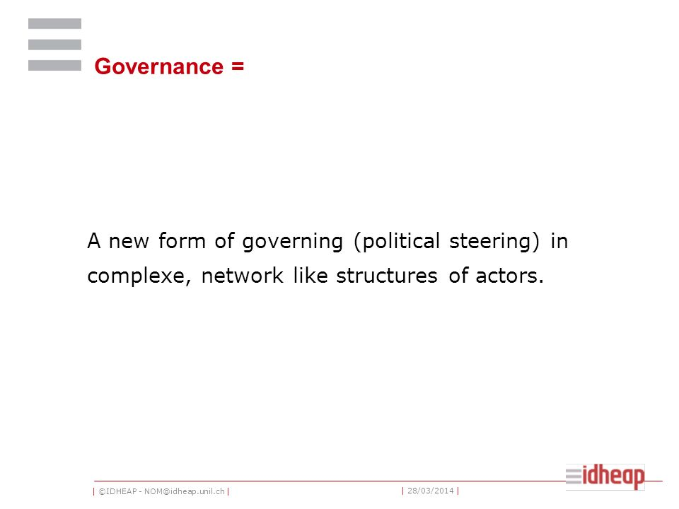 | ©IDHEAP - NOM@idheap.unil.ch | | 28/03/2014 | Governance = A new form of governing (political steering) in complexe, network like structures of acto