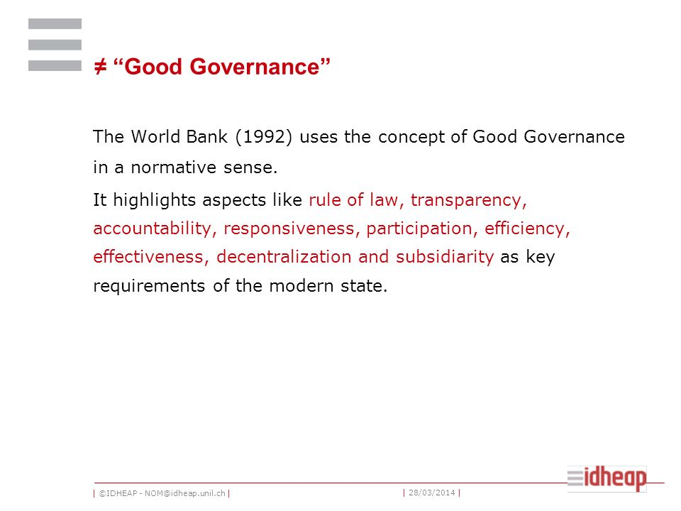 | ©IDHEAP - NOM@idheap.unil.ch | | 28/03/2014 | Good Governance The World Bank (1992) uses the concept of Good Governance in a normative sense. It hig