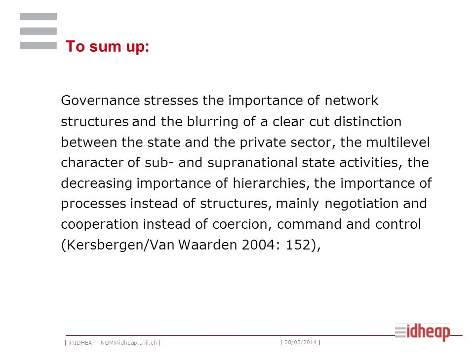 | ©IDHEAP - NOM@idheap.unil.ch | | 28/03/2014 | To sum up: Governance stresses the importance of network structures and the blurring of a clear cut di