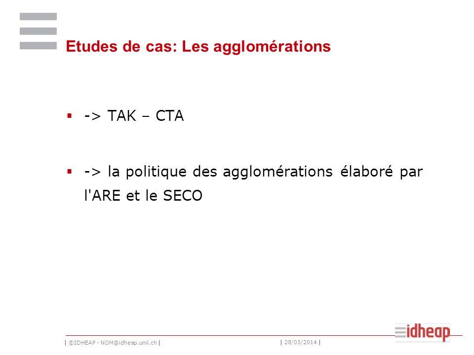 | ©IDHEAP - NOM@idheap.unil.ch | | 28/03/2014 | Etudes de cas: Les agglomérations -> TAK – CTA -> la politique des agglomérations élaboré par l ARE et le SECO