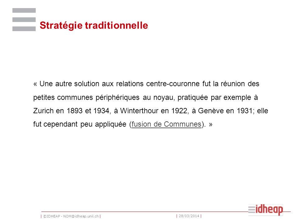 | ©IDHEAP - NOM@idheap.unil.ch | | 28/03/2014 | Stratégie traditionnelle « Une autre solution aux relations centre-couronne fut la réunion des petites communes périphériques au noyau, pratiquée par exemple à Zurich en 1893 et 1934, à Winterthour en 1922, à Genève en 1931; elle fut cependant peu appliquée (fusion de Communes).