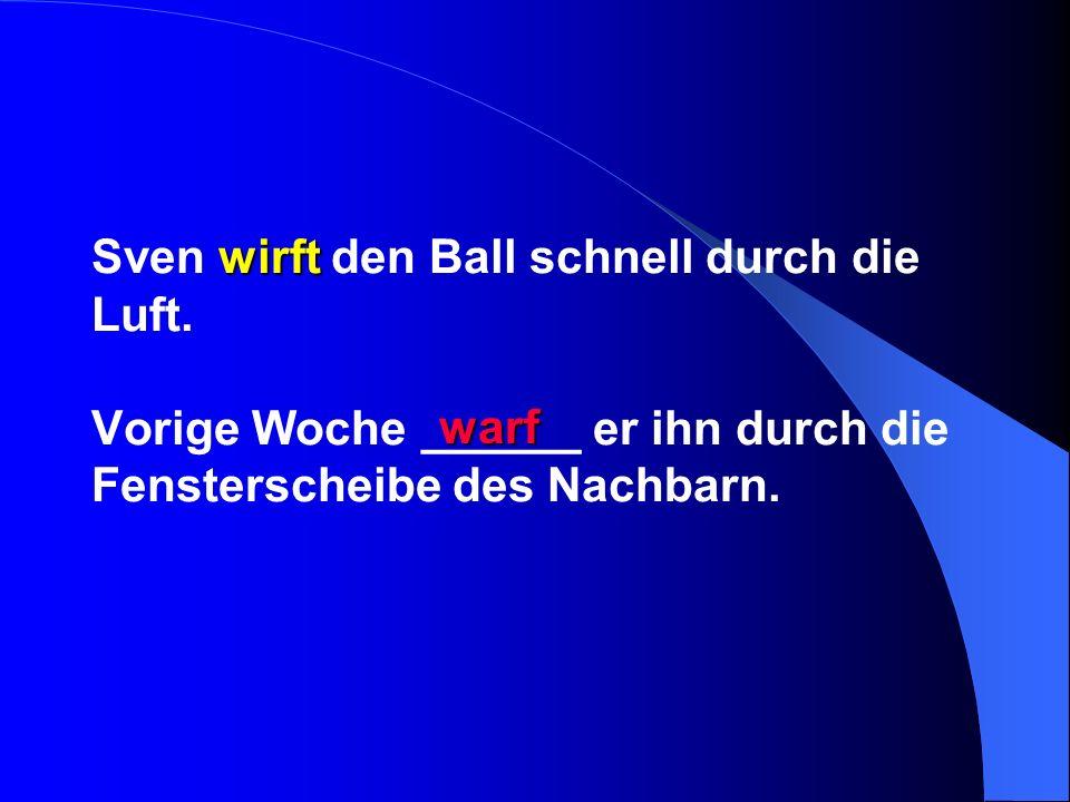 wirft Sven wirft den Ball schnell durch die Luft. Vorige Woche ______ er ihn durch die Fensterscheibe des Nachbarn. warf
