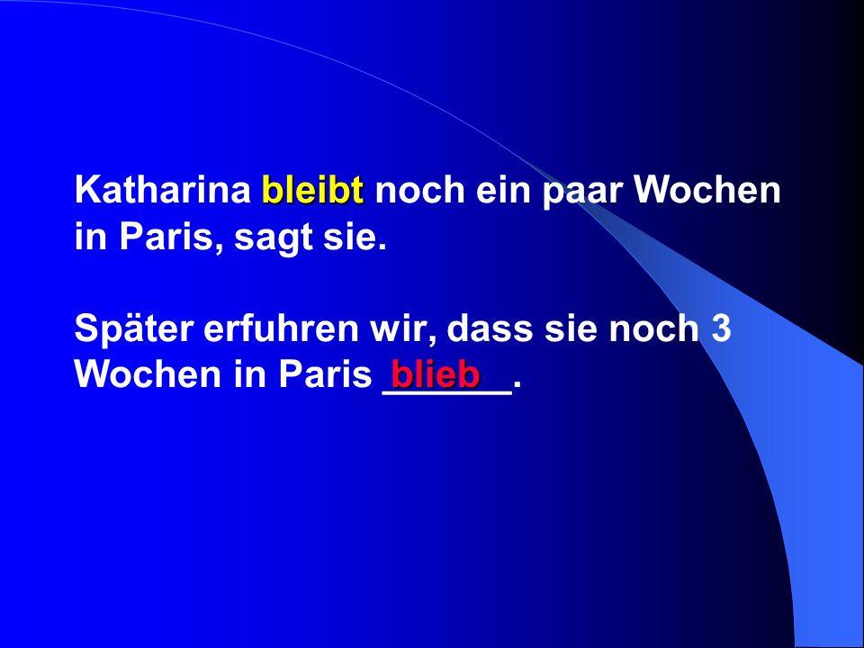 bleibt Katharina bleibt noch ein paar Wochen in Paris, sagt sie. Später erfuhren wir, dass sie noch 3 Wochen in Paris ______. blieb