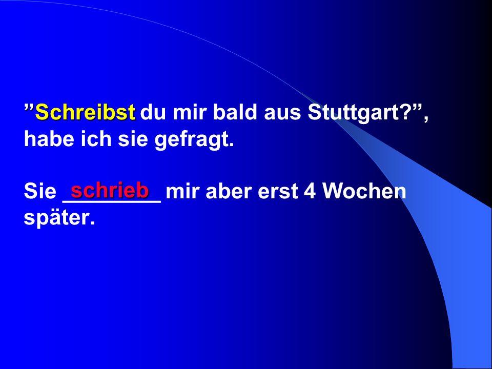 SchreibstSchreibst du mir bald aus Stuttgart?, habe ich sie gefragt. Sie ________ mir aber erst 4 Wochen später. schrieb
