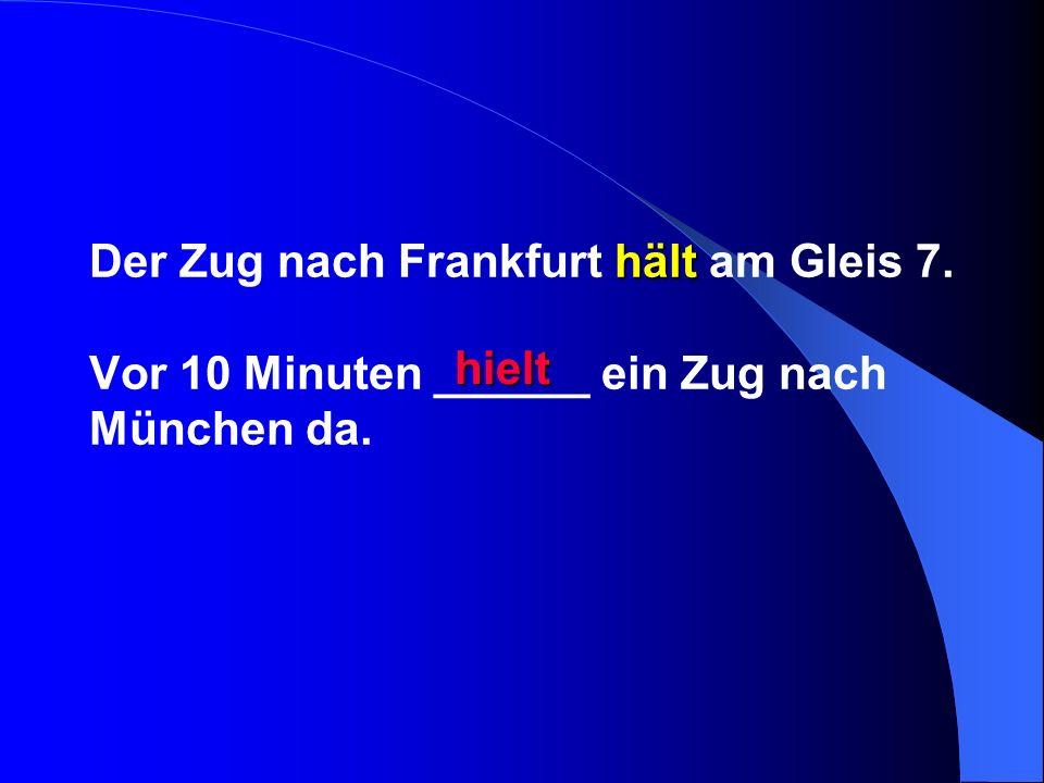 hält Der Zug nach Frankfurt hält am Gleis 7. Vor 10 Minuten ______ ein Zug nach München da. hielt