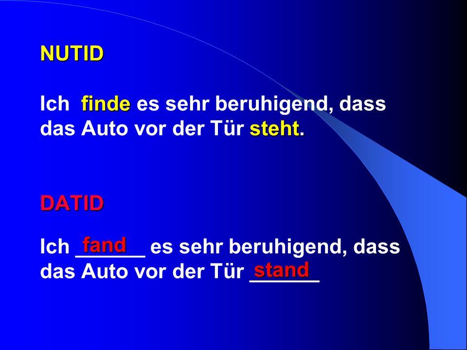 NUTID finde steht. DATID NUTID Ich finde es sehr beruhigend, dass das Auto vor der Tür steht. DATID Ich ______ es sehr beruhigend, dass das Auto vor d