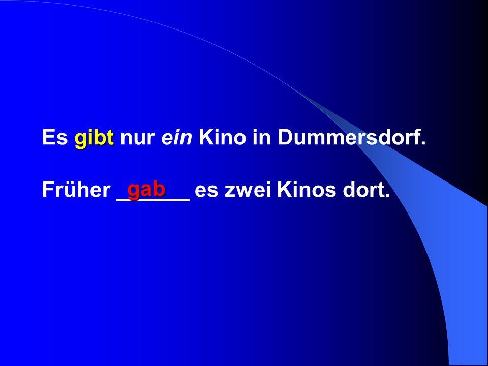 gibt Es gibt nur ein Kino in Dummersdorf. Früher ______ es zwei Kinos dort. gab