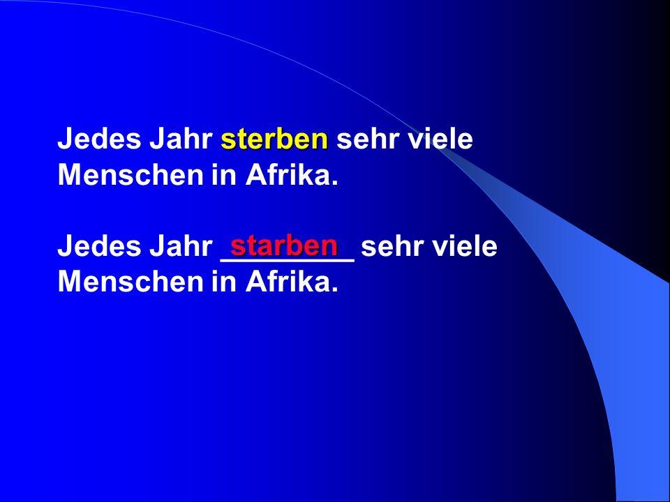 sterben Jedes Jahr sterben sehr viele Menschen in Afrika. Jedes Jahr ________ sehr viele Menschen in Afrika. starben