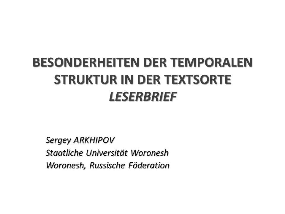BESONDERHEITEN DER TEMPORALEN STRUKTUR IN DER TEXTSORTE LESERBRIEF Sergey ARKHIPOV Staatliche Universität Woronesh Woronesh, Russische Föderation