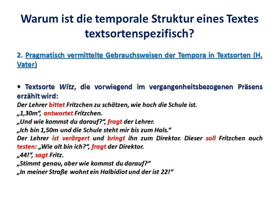 Warum ist die temporale Struktur eines Textes textsortenspezifisch? 2. Pragmatisch vermittelte Gebrauchsweisen der Tempora in Textsorten (H. Vater) Te