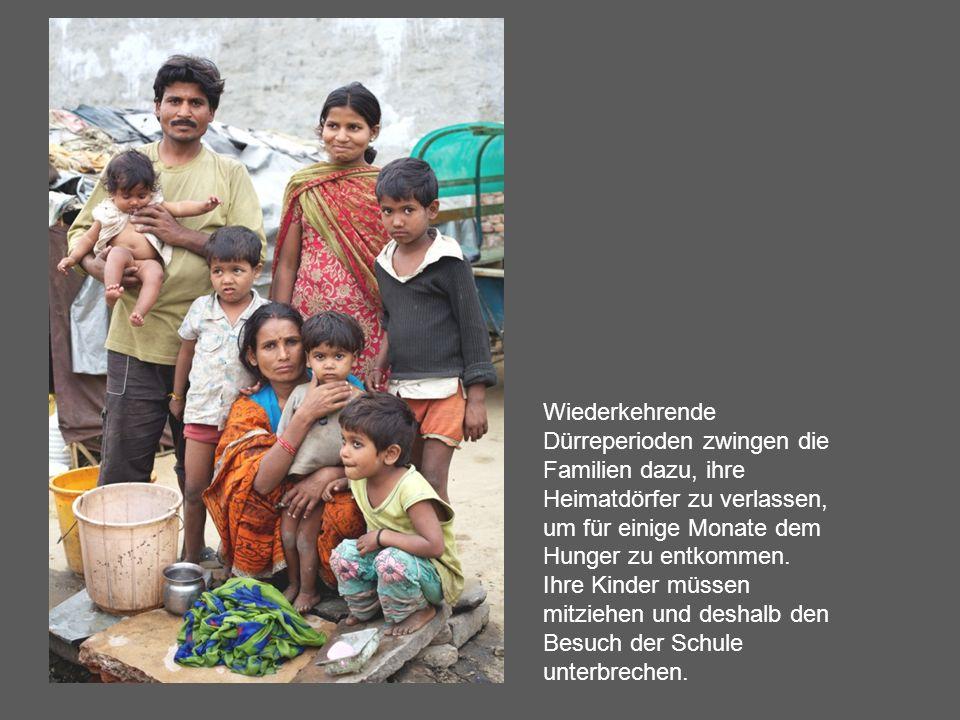 Wiederkehrende Dürreperioden zwingen die Familien dazu, ihre Heimatdörfer zu verlassen, um für einige Monate dem Hunger zu entkommen. Ihre Kinder müss